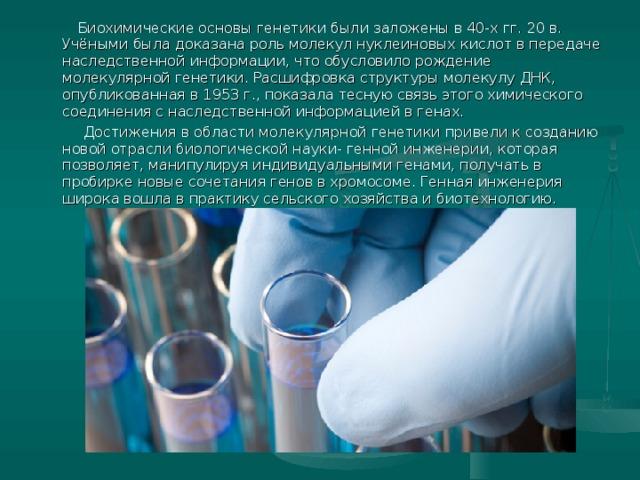 Биохимические основы генетики были заложены в 40-х гг. 20 в. Учёными была доказана роль молекул нуклеиновых кислот в передаче наследственной информации, что обусловило рождение молекулярной генетики. Расшифровка структуры молекулу ДНК, опубликованная в 1953 г., показала тесную связь этого химического соединения с наследственной информацией в генах.  Достижения в области молекулярной генетики привели к созданию новой отрасли биологической науки- генной инженерии, которая позволяет, манипулируя индивидуальными генами, получать в пробирке новые сочетания генов в хромосоме. Генная инженерия широка вошла в практику сельского хозяйства и биотехнологию.