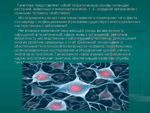 Генетика представляет собой теоретическую основу селекции растений, животных и микроорганизмов, т. е. создания организмов с нужными человеку свойствами.  Исследования ученых-генетиков привели к пониманию того факта, что наряду с инфекционными болезнями существует много различных наследственных заболеваний.  Негативные изменения окружающей среды вызвали много нарушений в генетической сфере живых организмов, увеличив вероятность наследственных заболеваний у человека. Для решения многих проблем, связанных с этой тревожной тенденцией, и обеспечения генетической безопасности человека потребовались целенаправленные исследования и объединение усилий учёных- экологов и генетиков. Так возникло новое важное направление в науке- экологическая генетика, обеспечившая развитие службы генетической безопасности.
