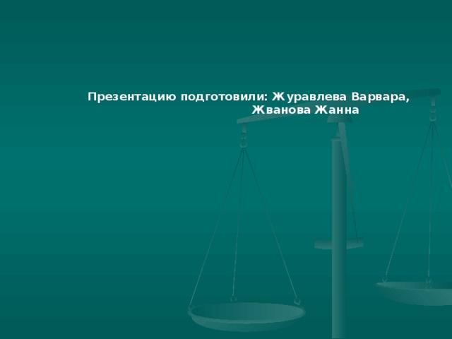 Презентацию подготовили: Журавлева Варвара,  Жванова Жанна