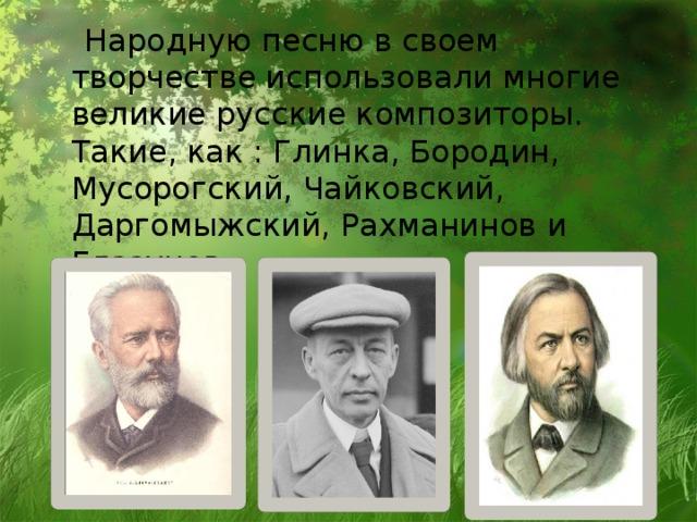 Народную песню в своем творчестве использовали многие великие русские композиторы. Такие, как : Глинка, Бородин, Мусорогский, Чайковский, Даргомыжский, Рахманинов и Глазунов.