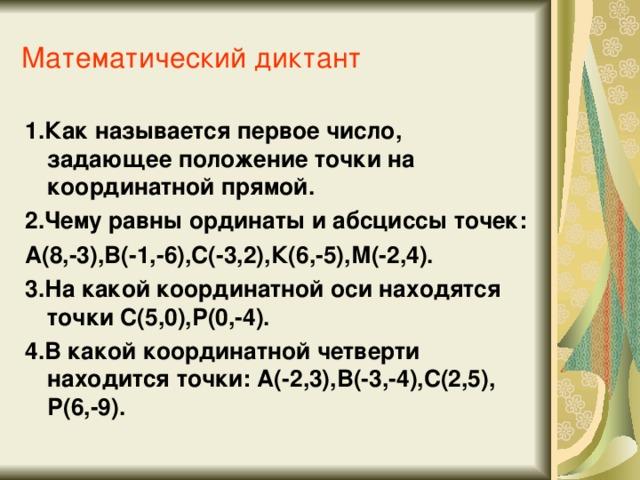 Математический диктант 1.Как называется первое число, задающее положение точки на координатной прямой. 2.Чему равны ординаты и абсциссы точек: А(8,-3),В(-1,-6),С(-3,2),К(6,-5),М(-2,4). 3.На какой координатной оси находятся точки С(5,0),Р(0,-4). 4.В какой координатной четверти находится точки: А(-2,3),В(-3,-4),С(2,5), Р(6,-9).
