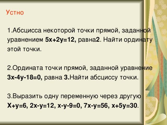 Устно 1.Абсцисса некоторой точки прямой, заданной уравнением 5х+2у=12, равна 2 . Найти ординату этой точки. 2.Ордината точки прямой, заданной уравнение 3х-4у-18=0, равна 3. Найти абсциссу точки. 3.Выразить одну переменную через другую Х+у=6, 2х-у=12, х-у-9=0, 7х-у=56, х+5у=30 .