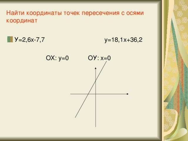 Найти координаты точек пересечения с осями координат У=2,6х-7,7 у=18,1х+36,2  ОХ: у=0 ОУ: х=0
