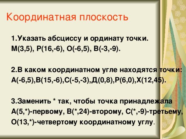 Координатная плоскость 1.Указать абсциссу и ординату точки. М(3,5), Р(16,-6), О(-6,5), В(-3,-9).  2.В каком координатном угле находятся точки: А(-6,5),В(15,-6),С(-5,-3),Д(0,8),Р(6,0),Х(12,45).  3.Заменить * так, чтобы точка принадлежала А(5,*)-первому, В(*,24)-второму, С(*,-9)-третьему, О(13,*)-четвертому координатному углу .