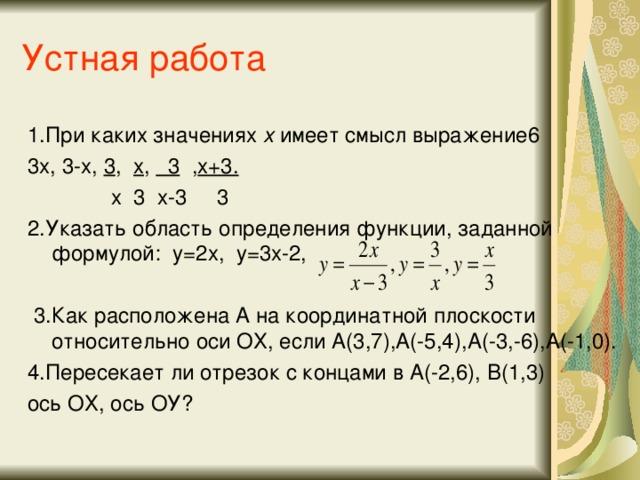 Устная работа 1.При каких значениях х имеет смысл выражение6 3х, 3-х, 3 , х , 3 , х+3.  х 3 х-3 3 2.Указать область определения функции, заданной формулой: у=2х, у=3х-2,  3.Как расположена А на координатной плоскости относительно оси ОХ, если А(3,7),А(-5,4),А(-3,-6),А(-1,0). 4.Пересекает ли отрезок с концами в А(-2,6), В(1,3) ось ОХ, ось ОУ?