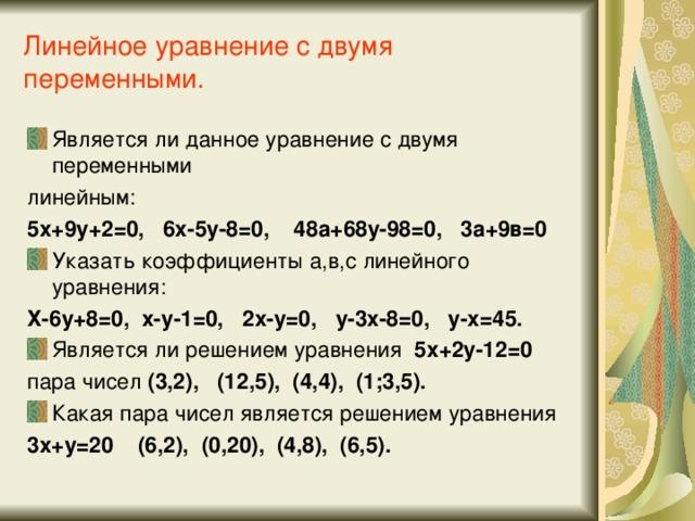 Линейное уравнение с двумя переменными. Является ли данное уравнение с двумя переменными линейным: 5х+9у+2=0, 6х-5у-8=0, 48а+68у-98=0, 3а+9в=0 Указать коэффициенты а,в,с линейного уравнения: Х-6у+8=0, х-у-1=0, 2х-у=0, у-3х-8=0, у-х=45. Является ли решением уравнения 5х+2у-12=0 пара чисел (3,2), (12,5), (4,4), (1;3,5). Какая пара чисел является решением уравнения 3х+у=20 (6,2), (0,20), (4,8), (6,5).