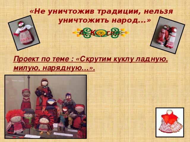 «Не уничтожив традиции, нельзя уничтожить народ...» А. Каргин   Проект по теме : «Скрутим куклу ладную, милую, нарядную…».
