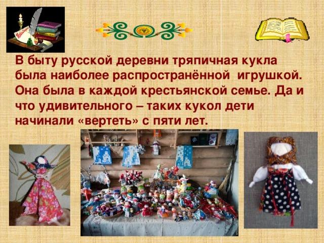 В быту русской деревни тряпичная кукла была наиболее распространённой игрушкой. Она была в каждой крестьянской семье. Да и что удивительного – таких кукол дети начинали «вертеть» с пяти лет.