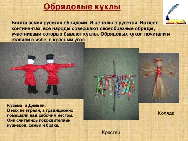 Обрядовые куклы Богата земля русская обрядами. И не только русская. На всех континентах, все народы совершают своеобразные обряды, участниками которых бывают куклы. Обрядовых кукол почитали и ставили в избе, в красный угол. Кузьма и Демьян. В них не играли, а традиционно помещали над рабочим местом. Они считались покровителями кузнецов, семьи и брака,  Коляда Крестец