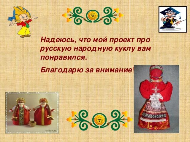 Надеюсь, что мой проект про русскую народную куклу вам понравился. Благодарю за внимание !