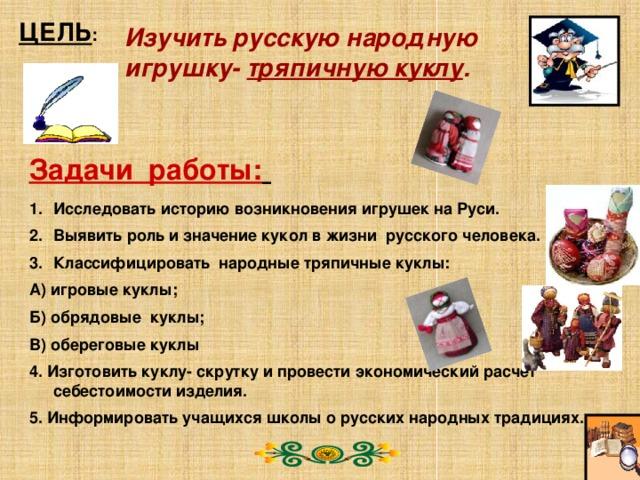 ЦЕЛЬ : Изучить русскую народную игрушку- тряпичную куклу . Задачи работы:  Исследовать историю возникновения игрушек на Руси. Выявить роль и значение кукол в жизни русского человека. Классифицировать народные тряпичные куклы: А) игровые куклы; Б) обрядовые куклы; В) обереговые куклы 4. Изготовить куклу- скрутку и провести экономический расчет себестоимости изделия. 5. Информировать учащихся школы о русских народных традициях.