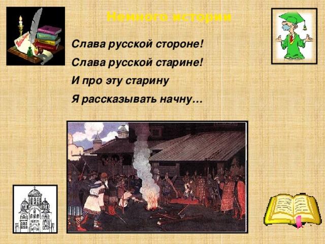 Немного истории Слава русской стороне! Слава русской старине! И про эту старину Я рассказывать начну…