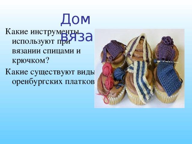 Дом вязания Какие инструменты используют при вязании спицами и крючком? Какие существуют виды оренбургских платков?