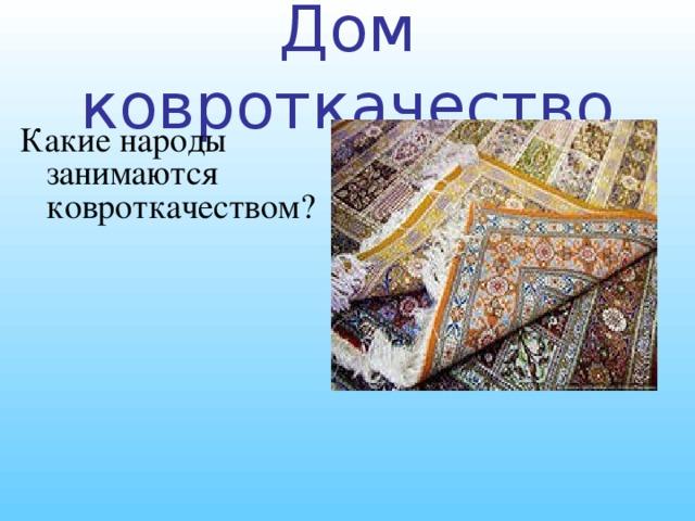 Дом ковроткачество Какие народы занимаются ковроткачеством?