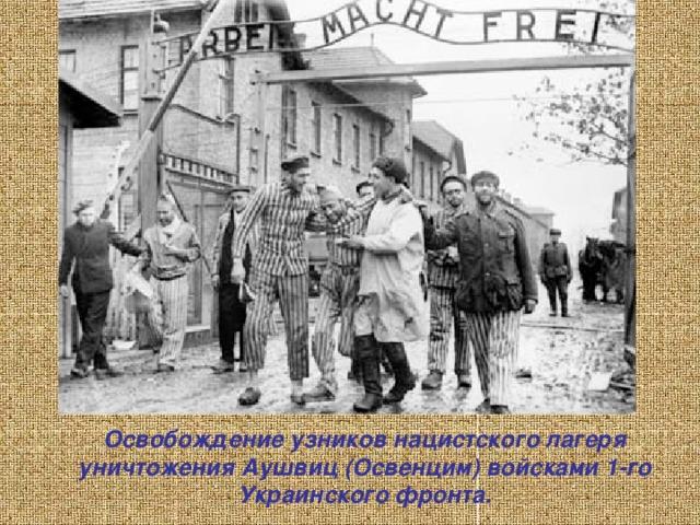 Освобождение узников нацистского лагеря уничтожения Аушвиц (Освенцим) войсками 1-го Украинского фронта.