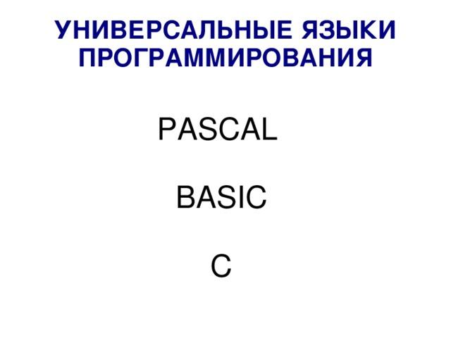 УНИВЕРСАЛЬНЫЕ ЯЗЫКИ ПРОГРАММИРОВАНИЯ PASCAL BASIC  C