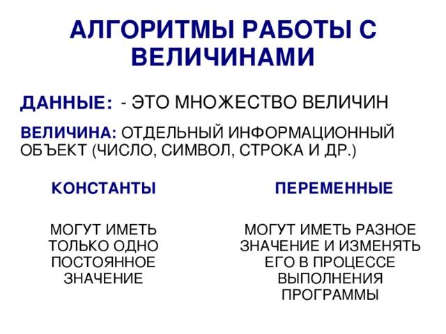 АЛГОРИТМЫ РАБОТЫ С ВЕЛИЧИНАМИ - ЭТО МНОЖЕСТВО ВЕЛИЧИН ДАННЫЕ: ВЕЛИЧИНА: ОТДЕЛЬНЫЙ ИНФОРМАЦИОННЫЙ ОБЪЕКТ (ЧИСЛО, СИМВОЛ, СТРОКА И ДР.) КОНСТАНТЫ ПЕРЕМЕННЫЕ МОГУТ ИМЕТЬ РАЗНОЕ ЗНАЧЕНИЕ И ИЗМЕНЯТЬ ЕГО В ПРОЦЕССЕ ВЫПОЛНЕНИЯ ПРОГРАММЫ МОГУТ ИМЕТЬ ТОЛЬКО ОДНО ПОСТОЯННОЕ ЗНАЧЕНИЕ