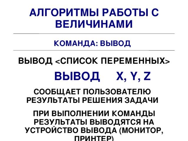 АЛГОРИТМЫ РАБОТЫ С ВЕЛИЧИНАМИ КОМАНДА: ВЫВОД ВЫВОД  ВЫВОД X, Y, Z СООБЩАЕТ ПОЛЬЗОВАТЕЛЮ РЕЗУЛЬТАТЫ РЕШЕНИЯ ЗАДАЧИ ПРИ ВЫПОЛНЕНИИ КОМАНДЫ РЕЗУЛЬТАТЫ ВЫВОДЯТСЯ НА УСТРОЙСТВО ВЫВОДА (МОНИТОР, ПРИНТЕР)