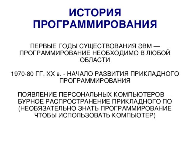 ИСТОРИЯ ПРОГРАММИРОВАНИЯ ПЕРВЫЕ ГОДЫ СУЩЕСТВОВАНИЯ ЭВМ — ПРОГРАММИРОВАНИЕ НЕОБХОДИМО В ЛЮБОЙ ОБЛАСТИ 1970-80 ГГ. XX в. - НАЧАЛО РАЗВИТИЯ ПРИКЛАДНОГО ПРОГРАММИРОВАНИЯ ПОЯВЛЕНИЕ ПЕРСОНАЛЬНЫХ КОМПЬЮТЕРОВ — БУРНОЕ РАСПРОСТРАНЕНИЕ ПРИКЛАДНОГО ПО (НЕОБЯЗАТЕЛЬНО ЗНАТЬ ПРОГРАММИРОВАНИЕ ЧТОБЫ ИСПОЛЬЗОВАТЬ КОМПЬЮТЕР)