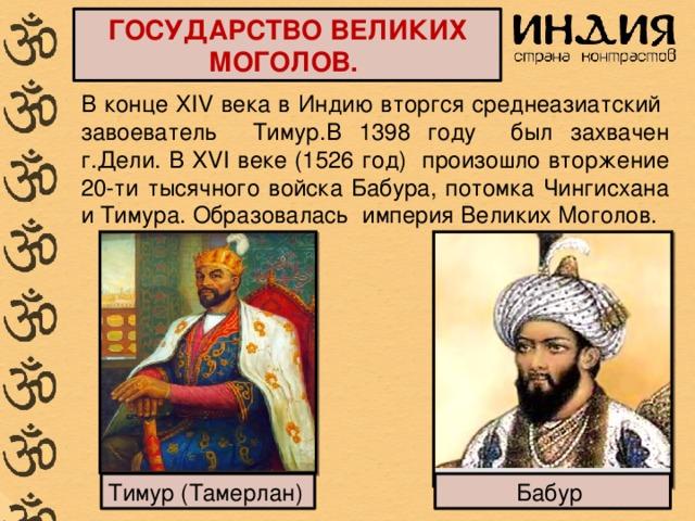 ГОСУДАРСТВО ВЕЛИКИХ МОГОЛОВ. В конце XIV века в Индию вторгся среднеазиатский завоеватель Тимур.В 1398 году был захвачен г.Дели. В XVI веке (1526 год) произошло вторжение 20-ти тысячного войска Бабура, потомка Чингисхана и Тимура. Образовалась империя Великих Моголов. Тимур (Тамерлан) Бабур