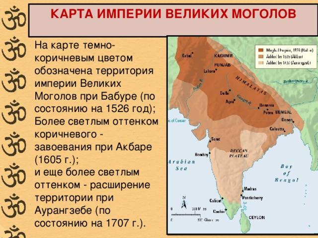 КАРТА ИМПЕРИИ ВЕЛИКИХ МОГОЛОВ  На карте темно-коричневым цветом обозначена территория империи Великих Моголов при Бабуре (по состоянию на 1526 год); Более светлым оттенком коричневого - завоевания при Акбаре (1605 г.); и еще более светлым оттенком - расширение территории при Аурангзебе (по состоянию на 1707 г.).
