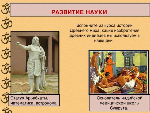 РАЗВИТИЕ НАУКИ Вспомните из курса истории Древнего мира, какие изобретения древних индийцев мы используем в наши дни. Статуя Арьабхаты, математика, астронома Основатель индийской медицинской школы Сушрута.