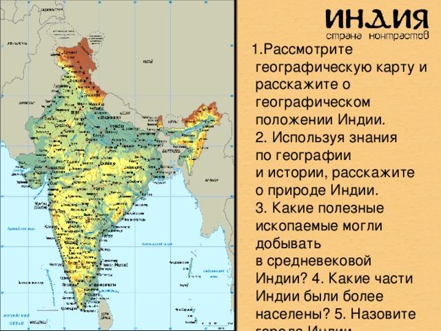 1.Рассмотрите географическую карту и расскажите о географическом положении Индии. 2.Используя знания погеографии иистории, расскажите оприроде Индии. 3.Какие полезные ископаемые могли добывать всредневековой Индии? 4.Какие части Индии были более населены? 5.Назовите города Индии