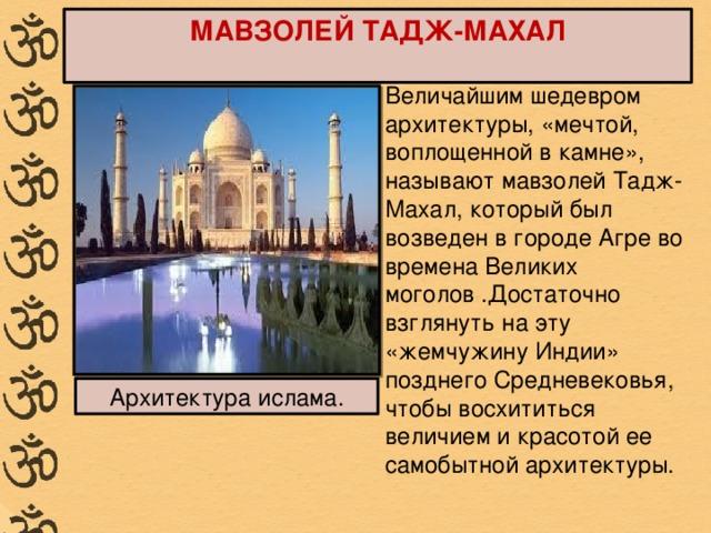 МАВЗОЛЕЙ ТАДЖ-МАХАЛ Величайшим шедевром архитектуры, «мечтой, воплощенной в камне», называют мавзолей Тадж-Махал, который был возведен в городе Агре во времена Великих моголов .Достаточно взглянуть на эту «жемчужину Индии» позднего Средневековья, чтобы восхититься величием и красотой ее самобытной архитектуры. Архитектура ислама.