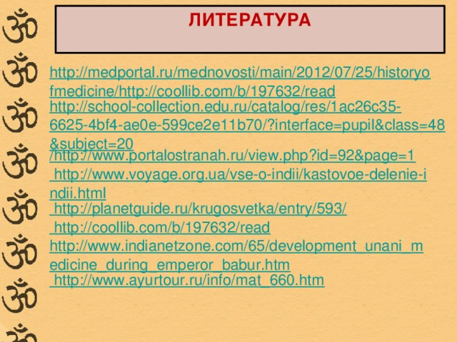 ЛИТЕРАТУРА http://medportal.ru/mednovosti/main/2012/07/25/historyofmedicine/http://coollib.com/b/197632/read http://school-collection.edu.ru/catalog/res/1ac26c35-6625-4bf4-ae0e-599ce2e11b70/?interface=pupil&class=48&subject=20 / http://www.portalostranah.ru/view.php?id=92&page=1 http://www.voyage.org.ua/vse-o-indii/kastovoe-delenie-indii.html http://planetguide.ru/krugosvetka/entry/593/ http://coollib.com/b/197632/read http://www.indianetzone.com/65/development_unani_medicine_during_emperor_babur.htm http://www.ayurtour.ru/info/mat_660.htm