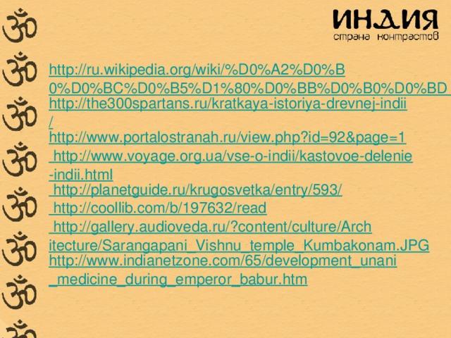 http://ru.wikipedia.org/wiki/%D0%A2%D0%B0%D0%BC%D0%B5%D1%80%D0%BB%D0%B0%D0%BD http://the300spartans.ru/kratkaya-istoriya-drevnej-indii/ http://www.portalostranah.ru/view.php?id=92&page=1 http://www.voyage.org.ua/vse-o-indii/kastovoe-delenie-indii.html http://planetguide.ru/krugosvetka/entry/593/ http://coollib.com/b/197632/read http://gallery.audioveda.ru/?content/culture/Architecture/Sarangapani_Vishnu_temple_Kumbakonam.JPG http://www.indianetzone.com/65/development_unani_medicine_during_emperor_babur.htm