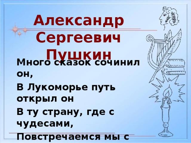 Александр Сергеевич Пушкин Много сказок сочинил он, В Лукоморье путь открыл он В ту страну, где с чудесами, Повстречаемся мы с вами.