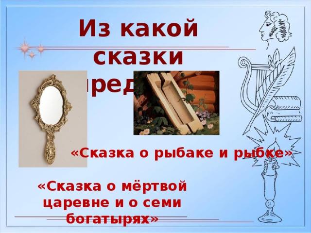 Из какой сказки предмет? «Сказка о рыбаке и рыбке» «Сказка о мёртвой царевне и о семи богатырях»