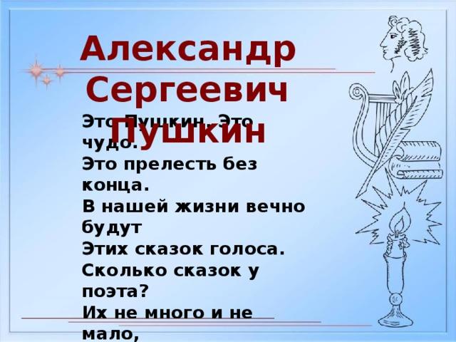 Александр Сергеевич Пушкин Это Пушкин. Это чудо. Это прелесть без конца. В нашей жизни вечно будут Этих сказок голоса. Сколько сказок у поэта? Их не много и не мало, Но все Пушкинские – это Наше вечное начало.