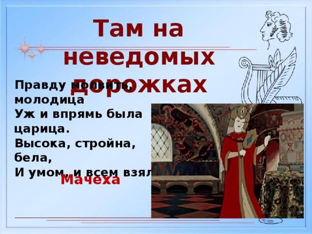 Там на неведомых дорожках Правду молвить, молодица Уж и впрямь была царица. Высока, стройна, бела, И умом, и всем взяла Мачеха