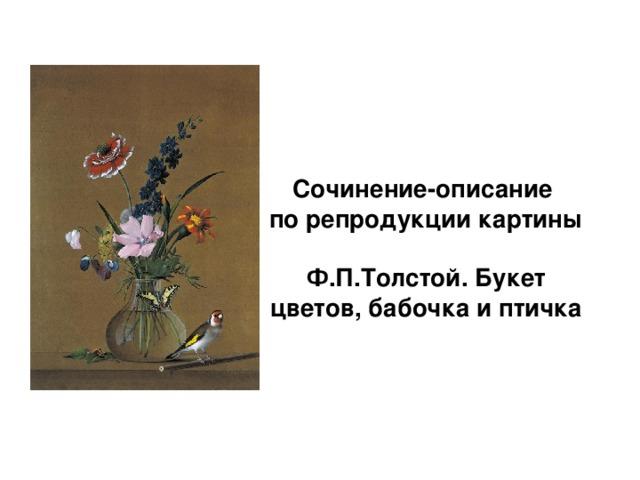Сочинение-описание  по репродукции картины   Ф.П.Толстой. Букет цветов, бабочка и птичка