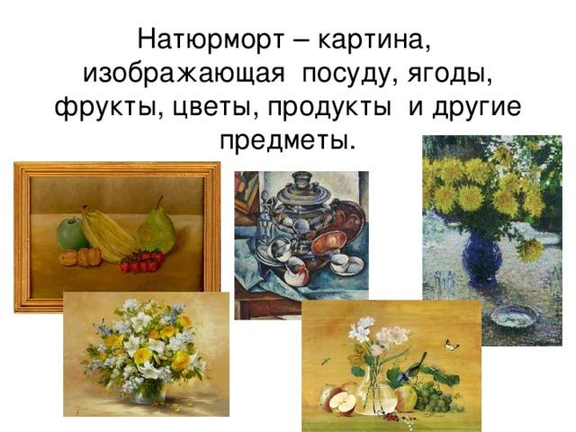 Натюрморт – картина,  изображающая посуду, ягоды, фрукты, цветы, продукты и другие предметы.