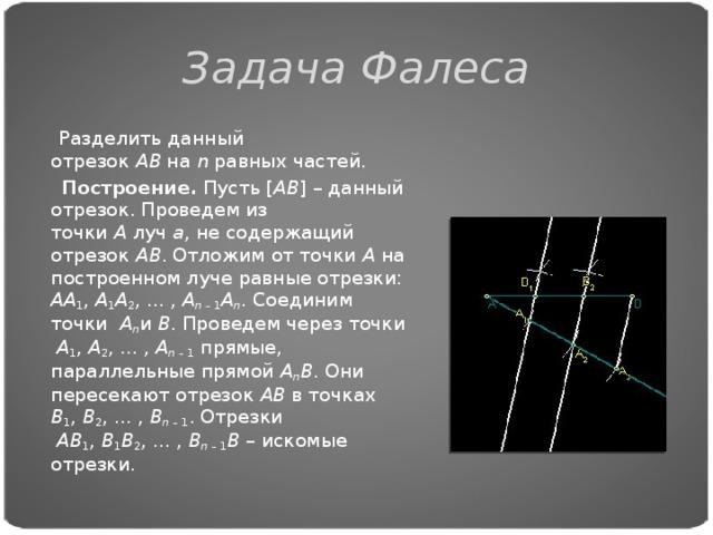Задача Фалеса  Разделить данный отрезок AB на n равных частей.  Построение. Пусть[ AB ]– данный отрезок. Проведем из точки A луч a , не содержащий отрезок AB . Отложим от точки A на построенном луче равные отрезки: AA 1 , A 1 A 2 ,..., A n –1 A n . Соединим точки  A n и B . Проведем через точки  A 1 , A 2 ,..., A n –1 прямые, параллельные прямой A n B . Они пересекают отрезок AB в точках B 1 , B 2 ,..., B n –1 . Отрезки  AB 1 , B 1 B 2 ,..., B n –1 B – искомые отрезки.