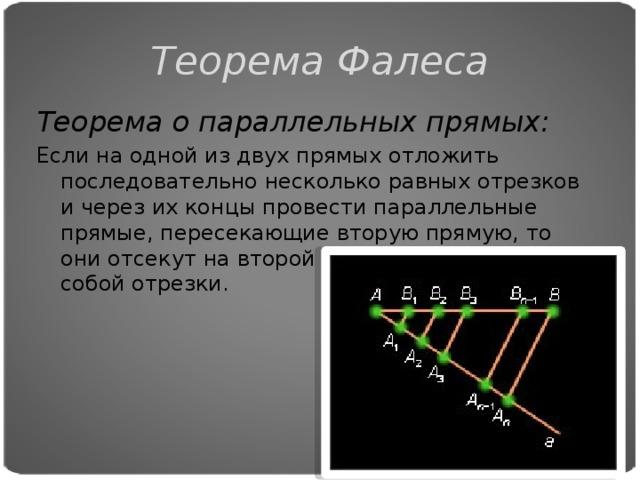 Теорема Фалеса Теорема о параллельных прямых: Если на одной из двух прямых отложить последовательно несколько равных отрезков и через их концы провести параллельные прямые, пересекающие вторую прямую, то они отсекут на второй прямой равные между собой отрезки.