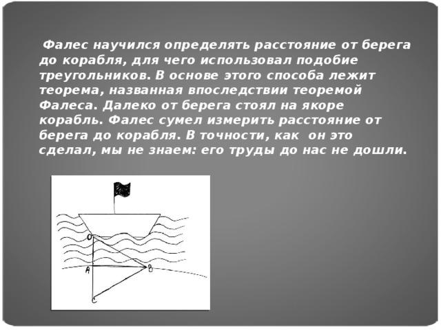 Фалес научился определять расстояние от берега до корабля, для чего использовал подобие треугольников. В основе этого способа лежит теорема, названная впоследствии теоремой Фалеса. Далеко от берега стоял на якоре корабль. Фалес сумел измерить расстояние от берега до корабля. В точности, как он это сделал, мы не знаем: его труды до нас не дошли.