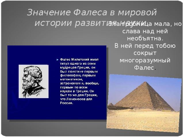 Значение Фалеса в мировой истории развития науки. Эта гробница мала, но слава над ней необъятна.  В ней перед тобою сокрыт многоразумный Фалес .