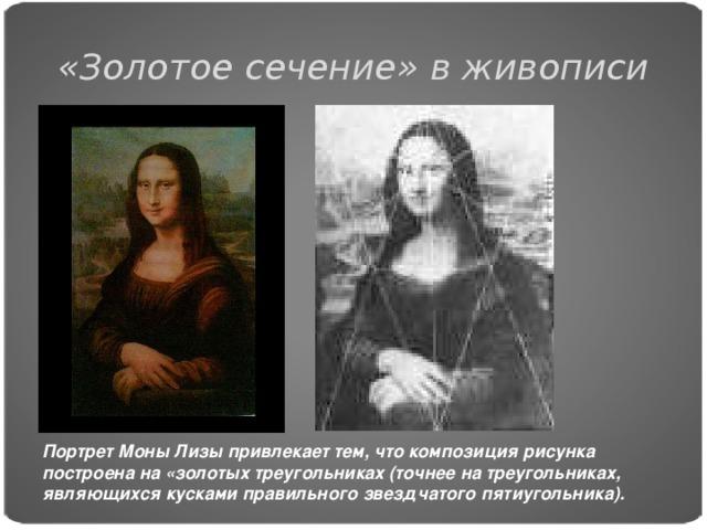 «Золотое сечение» в живописи Портрет Моны Лизы привлекает тем, что композиция рисунка построена на «золотых треугольниках (точнее на треугольниках, являющихся кусками правильного звездчатого пятиугольника).