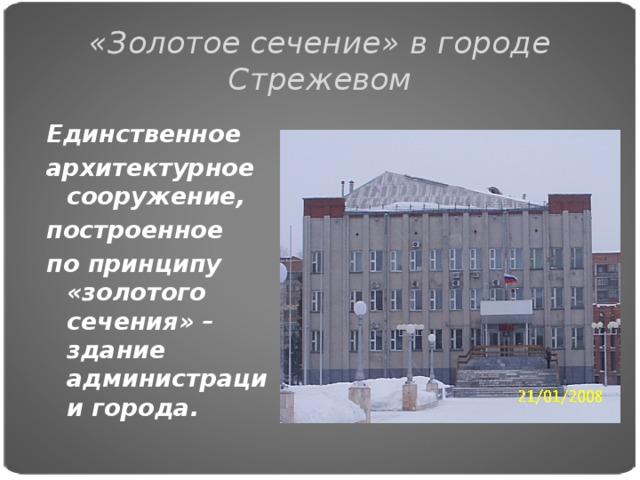 «Золотое сечение» в городе Стрежевом Единственное архитектурное сооружение, построенное по принципу «золотого сечения» – здание администрации города.
