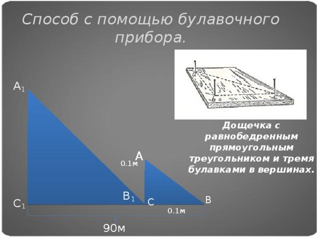 Способ с помощью булавочного прибора. А 1 Дощечка с равнобедренным прямоугольным треугольником и тремя булавками в вершинах. А 0.1м В 1 В С 1 С 0.1м 90м