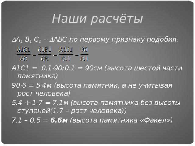 Наши расчёты  А 1 В 1 С 1     АВС по первому признаку подобия.   А1С1 = 0.1  90:0.1 = 90см (высота шестой части памятника) 90  6 = 5.4м (высота памятник, а не учитывая рост человека) 5.4 + 1.7 = 7.1м (высота памятника без высоты ступеней(1.7 – рост человека)) 7.1 – 0.5 = 6.6м (высота памятника «Факел»)