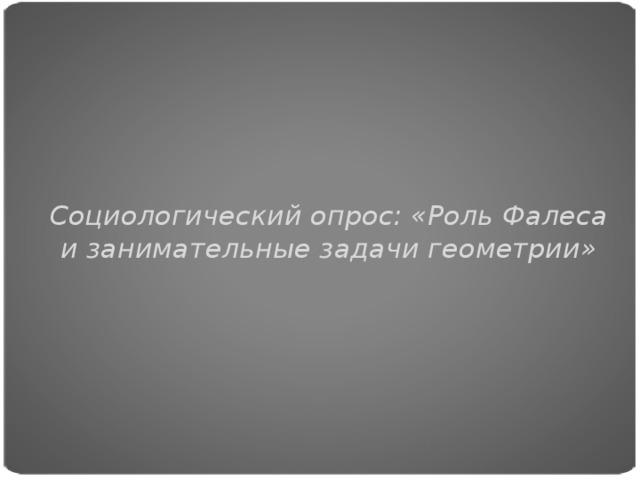 Социологический опрос: «Роль Фалеса и занимательные задачи геометрии»