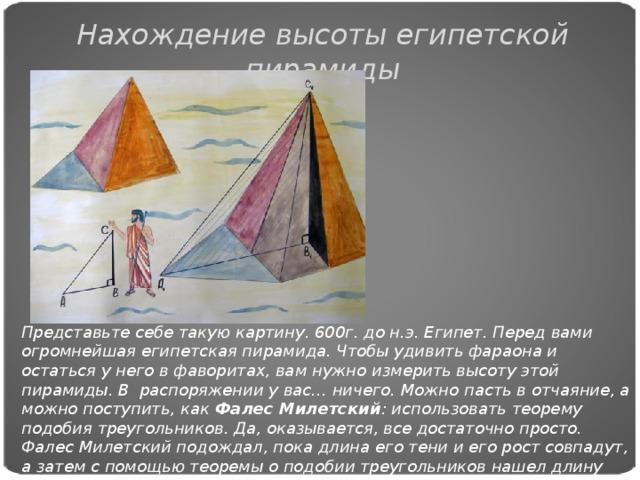 Нахождение высоты египетской пирамиды Представьте себе такую картину. 600г. до н.э. Египет. Перед вами огромнейшая египетская пирамида. Чтобы удивить фараона и остаться у него в фаворитах, вам нужно измерить высоту этой пирамиды. В распоряжении у вас… ничего. Можно пасть в отчаяние, а можно поступить, как Фалес Милетский : использовать теорему подобия треугольников. Да, оказывается, все достаточно просто. Фалес Милетский подождал, пока длина его тени и его рост совпадут, а затем с помощью теоремы о подобии треугольников нашел длину тени пирамиды, которая, соответственно, была равна тени, отбрасываемой пирамидой.