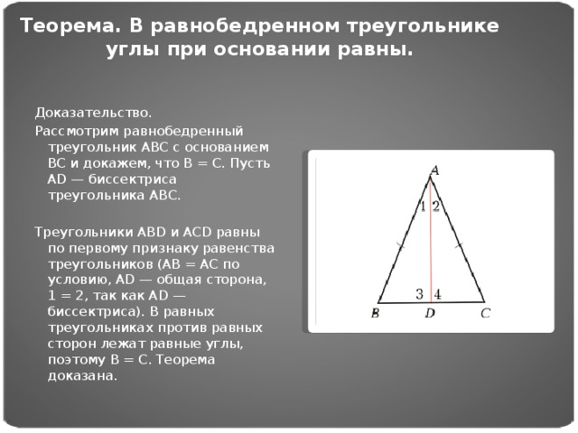 Теорема. В равнобедренном треугольнике углы при оcновании равны. Доказательство. Рассмотрим равнобедренный треугольник АВС с основанием ВС и докажем, что В = С. Пусть АD — биссектриса треугольника АВС.  Треугольники АВD и АСD равны по первому признаку равенства треугольников (АВ = АС по условию, АD — общая сторона, 1 = 2, так как AD — биссектриса). В равных треугольниках против равных сторон лежат равные углы, поэтому В = С. Теорема доказана.