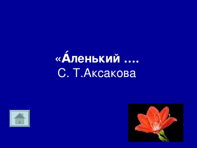 «А́ленький ….  С. Т.Аксакова