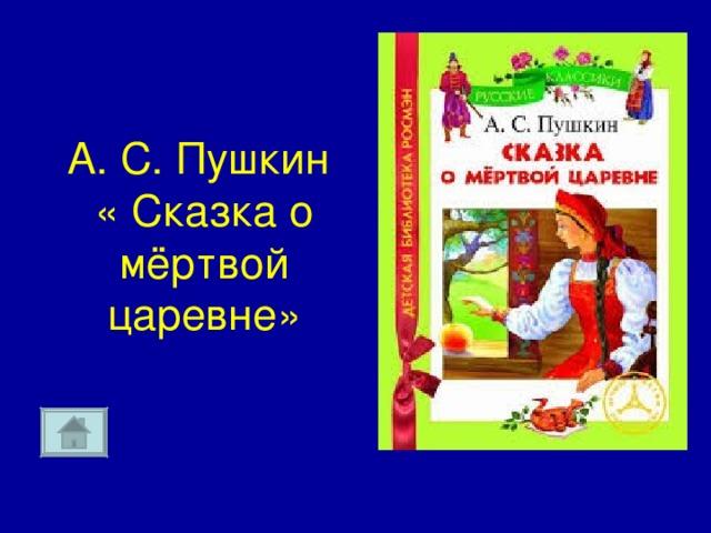А. С. Пушкин  « Сказка о мёртвой царевне»
