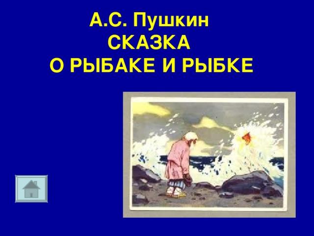 А.С. Пушкин  СКАЗКА  О РЫБАКЕ И РЫБКЕ